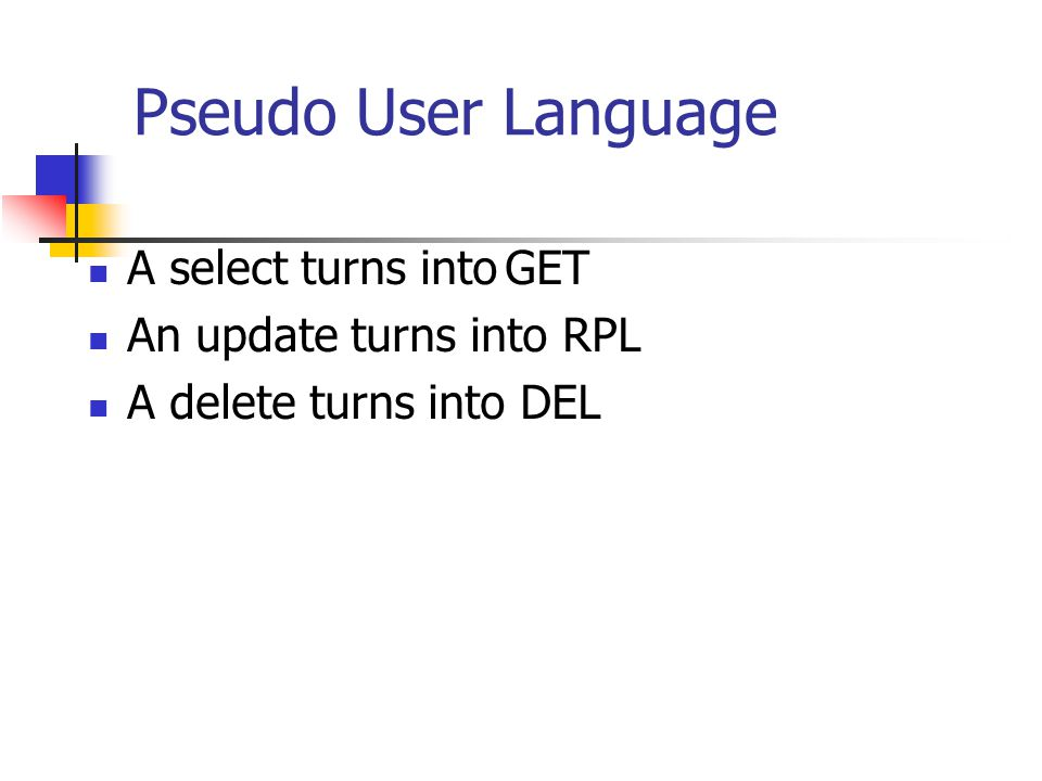 Pseudo User Language A select turns intoGET An update turns into RPL A delete turns into DEL