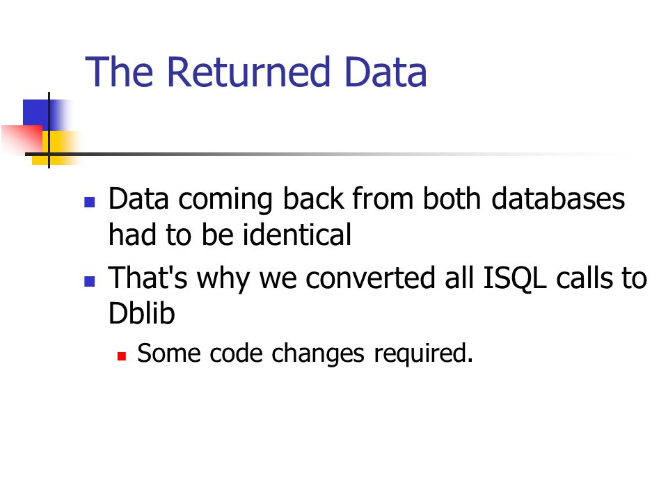 The Returned Data Data coming back from both databases had to be identical That's why we converted all ISQL calls to Dblib Some code changes required.