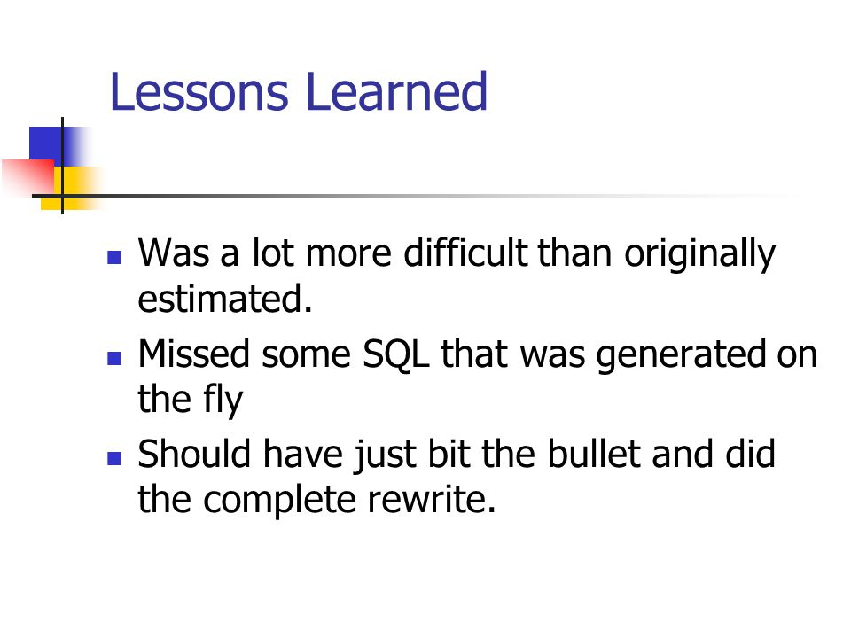 Lessons Learned Was a lot more difficult than originally estimated. Missed some SQL that was generated on the fly Should have just bit the bullet and