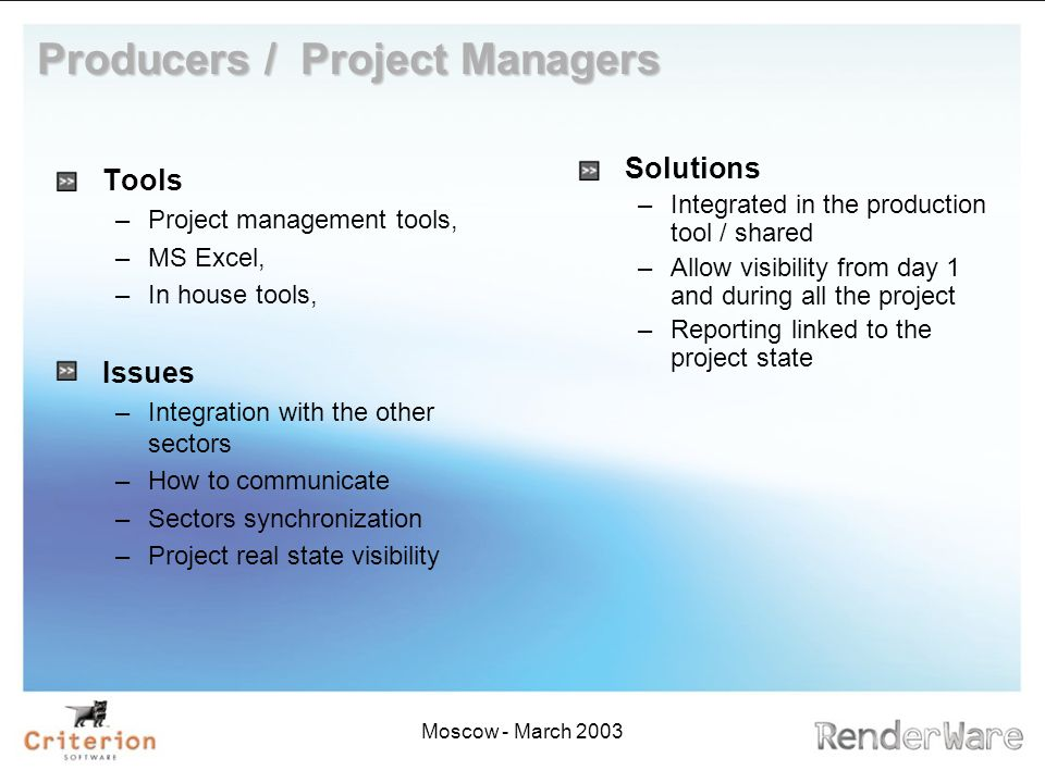 Moscow - March 2003 Producers / Project Managers Tools –Project management tools, –MS Excel, –In house tools, Issues –Integration with the other sectors –How to communicate –Sectors synchronization –Project real state visibility Solutions –Integrated in the production tool / shared –Allow visibility from day 1 and during all the project –Reporting linked to the project state
