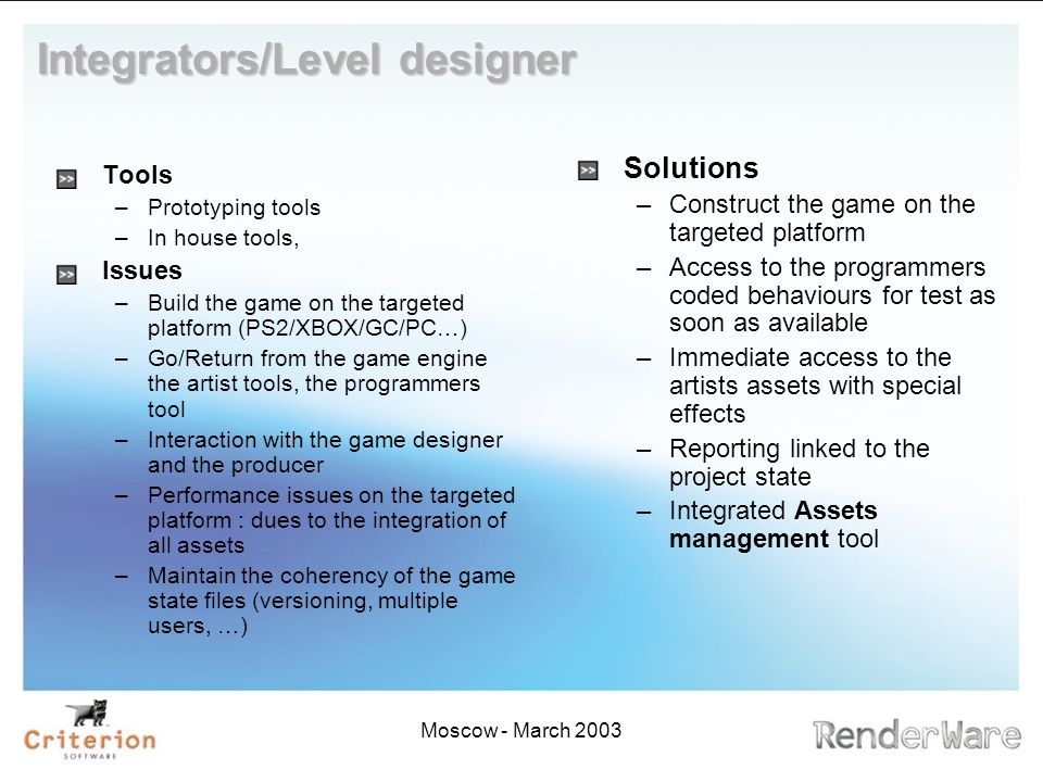Moscow - March 2003 Integrators/Level designer Tools –Prototyping tools –In house tools, Issues –Build the game on the targeted platform (PS2/XBOX/GC/PC…) –Go/Return from the game engine the artist tools, the programmers tool –Interaction with the game designer and the producer –Performance issues on the targeted platform : dues to the integration of all assets –Maintain the coherency of the game state files (versioning, multiple users, …) Solutions –Construct the game on the targeted platform –Access to the programmers coded behaviours for test as soon as available –Immediate access to the artists assets with special effects –Reporting linked to the project state –Integrated Assets management tool