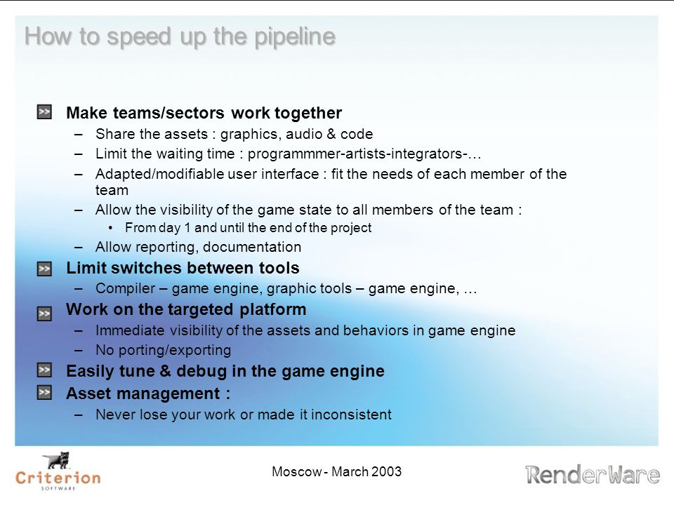 Moscow - March 2003 How to speed up the pipeline Make teams/sectors work together –Share the assets : graphics, audio & code –Limit the waiting time : programmmer-artists-integrators-… –Adapted/modifiable user interface : fit the needs of each member of the team –Allow the visibility of the game state to all members of the team : From day 1 and until the end of the project –Allow reporting, documentation Limit switches between tools –Compiler – game engine, graphic tools – game engine, … Work on the targeted platform –Immediate visibility of the assets and behaviors in game engine –No porting/exporting Easily tune & debug in the game engine Asset management : –Never lose your work or made it inconsistent