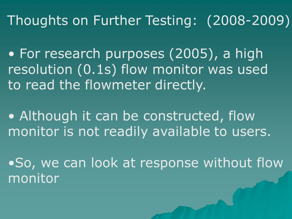 For research purposes (2005), a high resolution (0.1s) flow monitor was used to read the flowmeter directly.