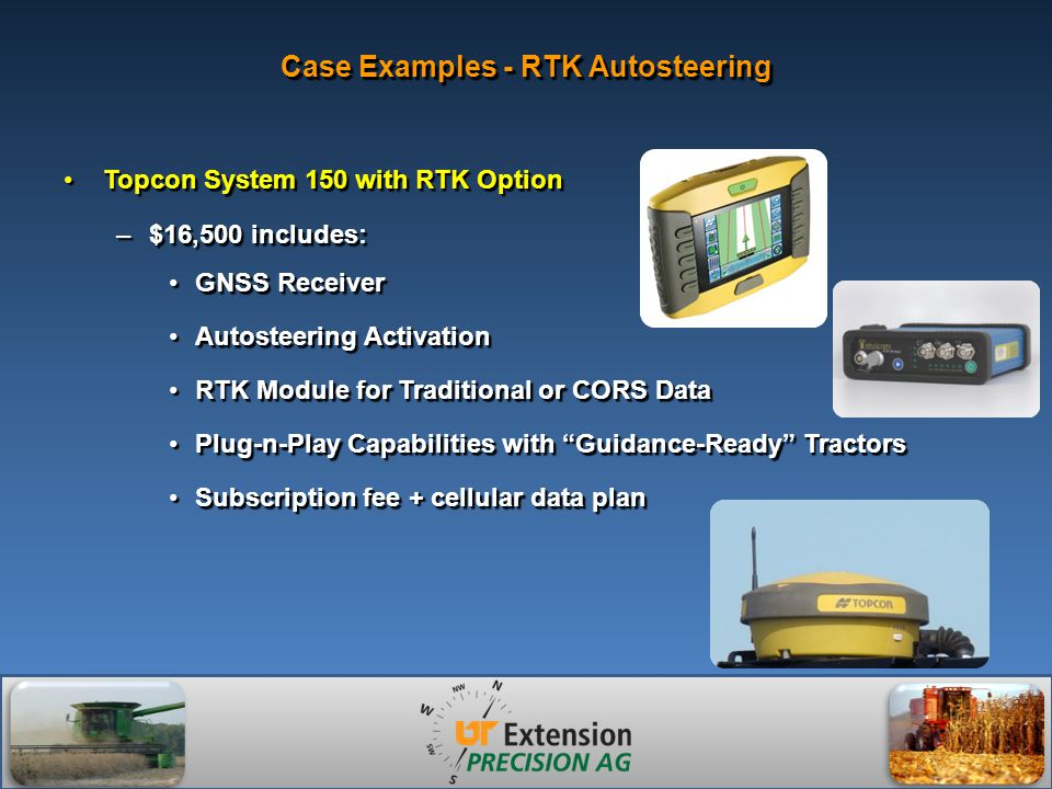 Case Examples - RTK Autosteering Topcon System 150 with RTK OptionTopcon System 150 with RTK Option –$16,500 includes: GNSS ReceiverGNSS Receiver Autosteering ActivationAutosteering Activation RTK Module for Traditional or CORS DataRTK Module for Traditional or CORS Data Plug-n-Play Capabilities with Guidance-Ready TractorsPlug-n-Play Capabilities with Guidance-Ready Tractors Subscription fee + cellular data planSubscription fee + cellular data plan