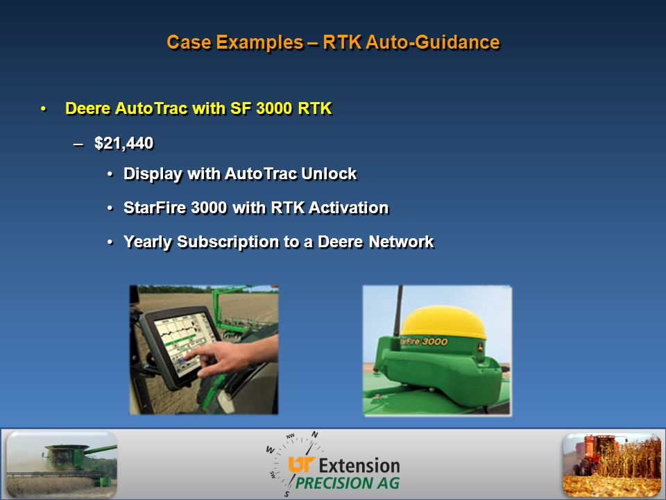 Case Examples – RTK Auto-Guidance Deere AutoTrac with SF 3000 RTKDeere AutoTrac with SF 3000 RTK –$21,440 Display with AutoTrac UnlockDisplay with AutoTrac Unlock StarFire 3000 with RTK ActivationStarFire 3000 with RTK Activation Yearly Subscription to a Deere NetworkYearly Subscription to a Deere Network