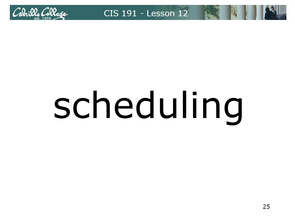 CIS 191 - Lesson 12 scheduling 25