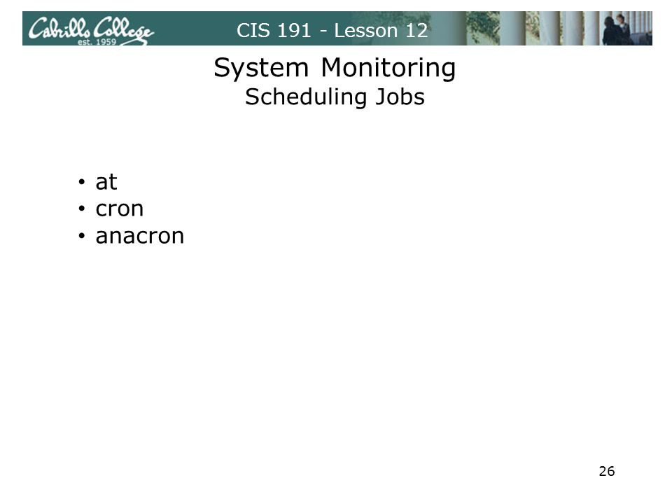 CIS 191 - Lesson 12 System Monitoring Scheduling Jobs at cron anacron 26