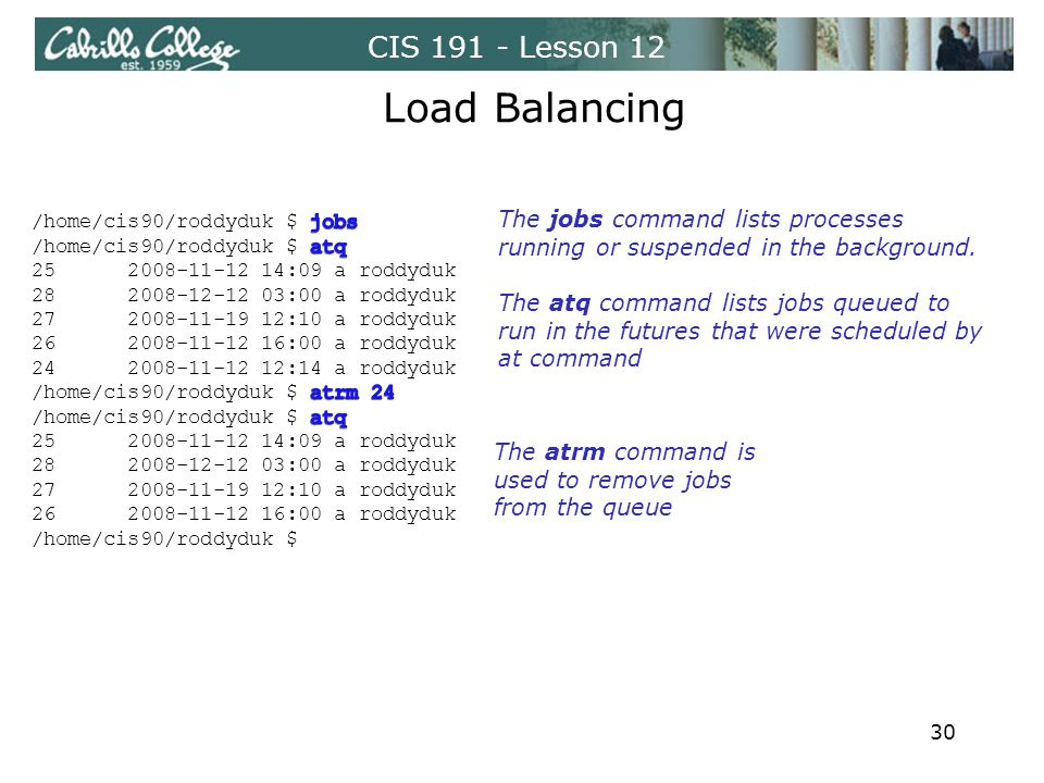 CIS 191 - Lesson 12 Load Balancing The atrm command is used to remove jobs from the queue The jobs command lists processes running or suspended in the background.