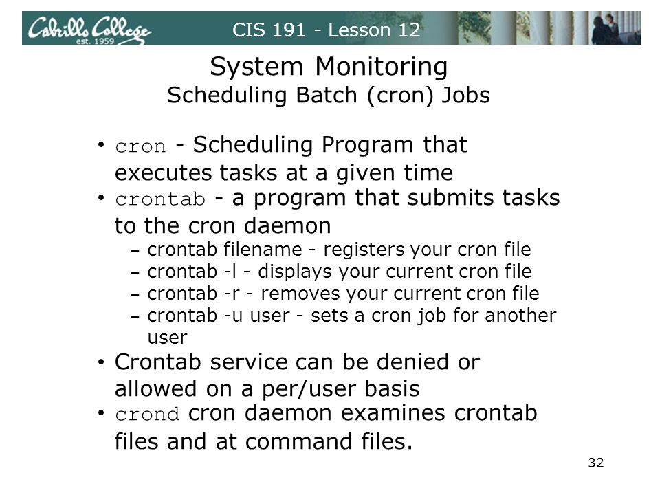 CIS 191 - Lesson 12 System Monitoring Scheduling Batch (cron) Jobs cron - Scheduling Program that executes tasks at a given time crontab - a program that submits tasks to the cron daemon crontab filename - registers your cron file crontab -l - displays your current cron file crontab -r - removes your current cron file crontab -u user - sets a cron job for another user Crontab service can be denied or allowed on a per/user basis crond cron daemon examines crontab files and at command files.