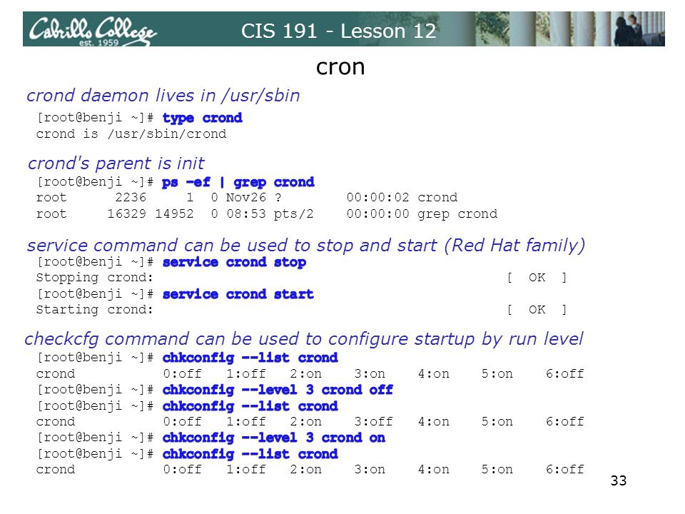 CIS 191 - Lesson 12 cron crond s parent is init crond daemon lives in /usr/sbin service command can be used to stop and start (Red Hat family) checkcfg command can be used to configure startup by run level 33