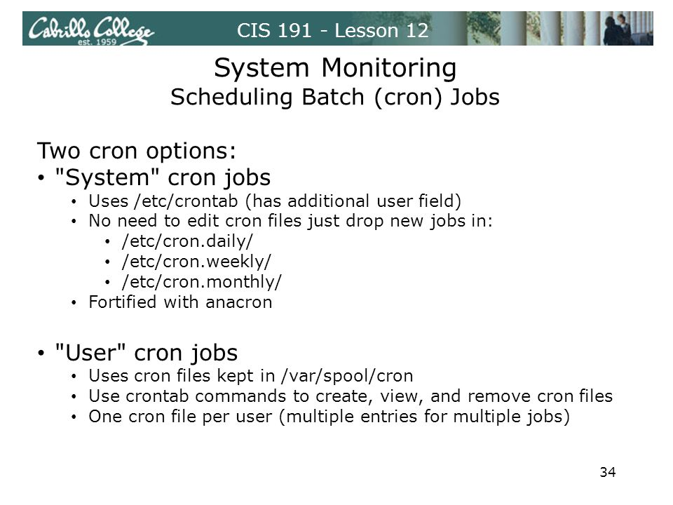 CIS 191 - Lesson 12 System Monitoring Scheduling Batch (cron) Jobs Two cron options: