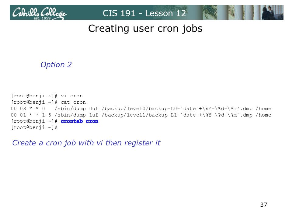 CIS 191 - Lesson 12 Create a cron job with vi then register it Creating user cron jobs Option 2 37