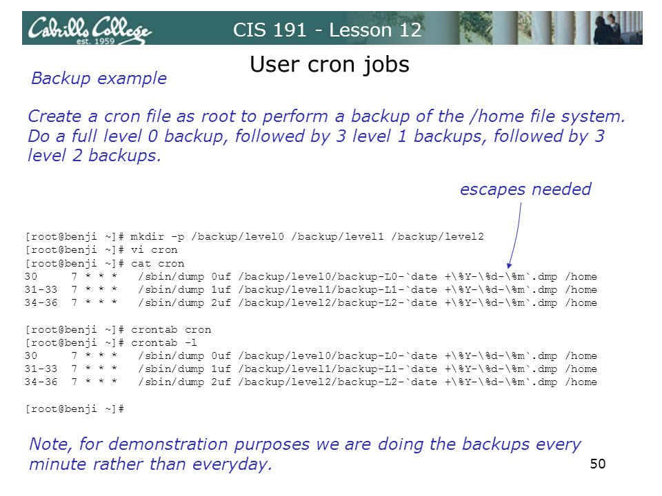CIS 191 - Lesson 12 Create a cron file as root to perform a backup of the /home file system. Do a full level 0 backup, followed by 3 level 1 backups,