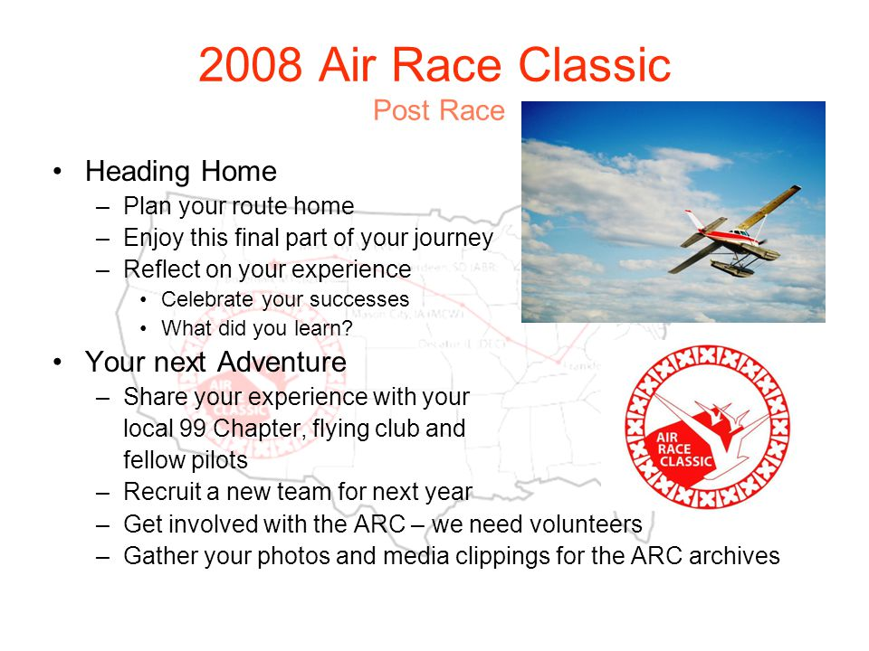 2008 Air Race Classic Post Race Heading Home –Plan your route home –Enjoy this final part of your journey –Reflect on your experience Celebrate your successes What did you learn.