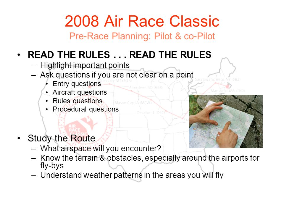 2008 Air Race Classic Pre-Race Planning: Pilot & co-Pilot Pilot & co-Pilot Checklist Pilots license for pilot & co-pilot Current biennial for pilot & co-pilot Current medical for pilot & co-pilot Passenger: minimum of student pilot certificate or pilot license with or without current medical Copies of log book entries reflecting current status and qualifications Pilot or co-pilot must have minimum 500 hours PIC or an instrument rating