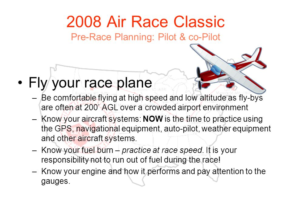 2008 Air Race Classic Pre-Race Planning: Aircraft Preparation Aircraft log books, papers & placards must be present –Check airworthiness certificate, registration, weight & balance, FAA approved flight manuals –Become familiar with your log books Tab last annual inspection Tab all speed modifications Tab ELT; pitot/static check Form F-3 sign off by IA Mechanical Condition –Have a mechanic thoroughly check the plane before departing for the race –Check/change oil –Clean/change spark plugs –Check/clean air filters, fuel injectors, belts –Repair small items now so they do not become major problems during the race –Be sure modifications are properly documented (STCs, & 337 Forms)