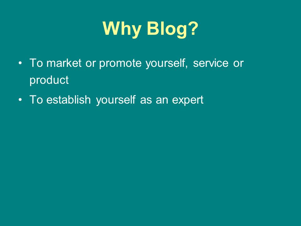 Why Blog? To market or promote yourself, service or product To establish yourself as an expert