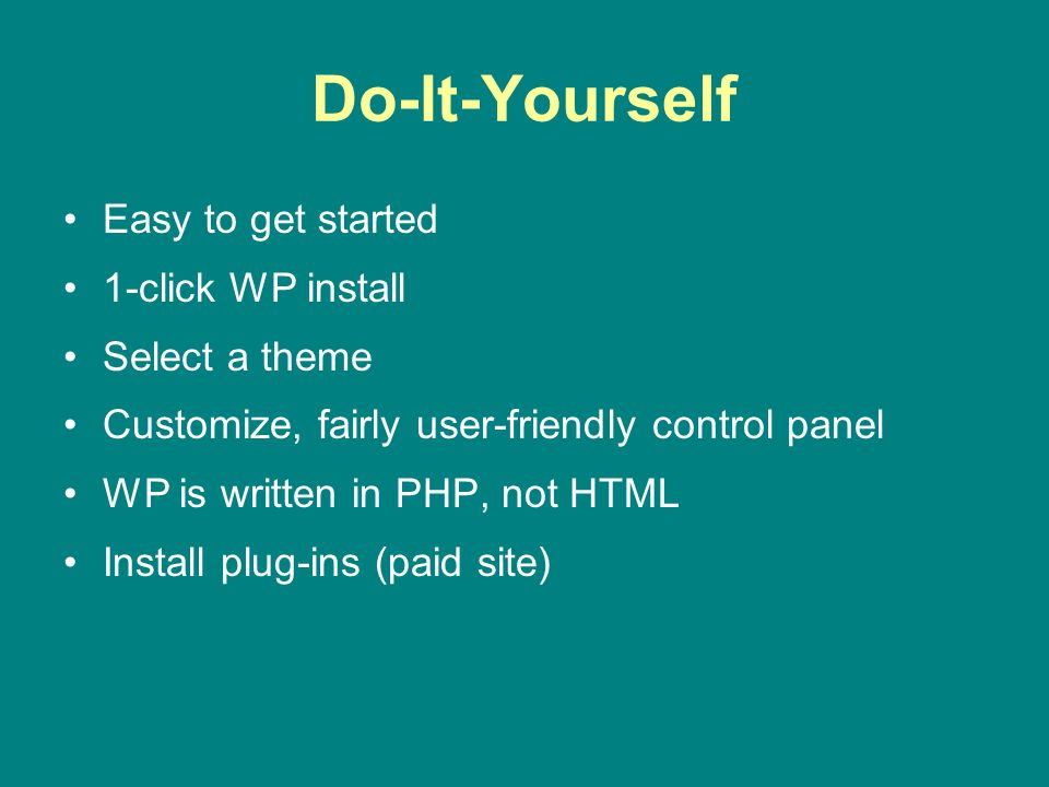 Do-It-Yourself Easy to get started 1-click WP install Select a theme Customize, fairly user-friendly control panel WP is written in PHP, not HTML