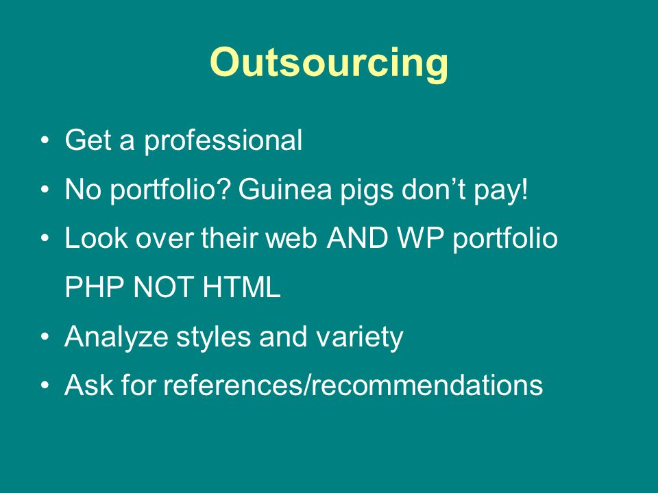 Outsourcing Get a professional No portfolio? Guinea pigs dont pay! Look over their web AND WP portfolio PHP NOT HTML Analyze styles and variety
