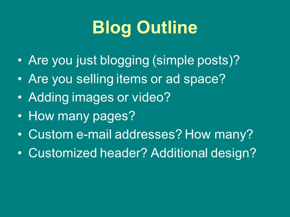 Blog Outline Are you just blogging (simple posts)? Are you selling items or ad space? Adding images or video? How many pages? Custom e-mail addresses?