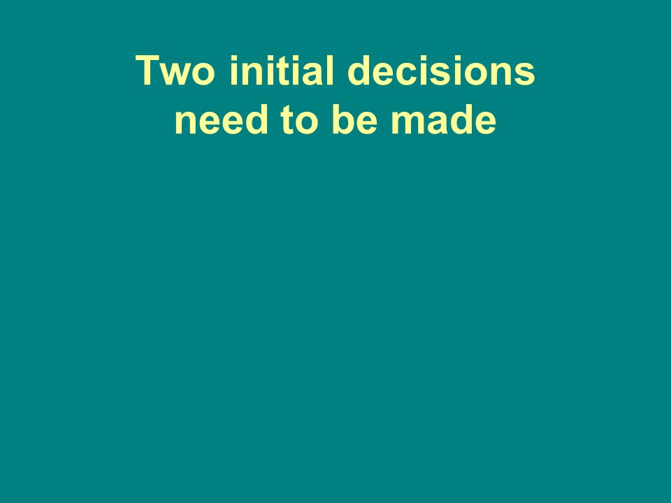 Two initial decisions need to be made