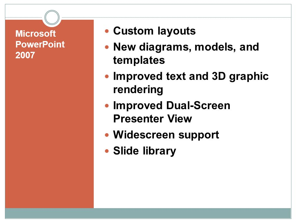 Microsoft PowerPoint 2007 Custom layouts New diagrams, models, and templates Improved text and 3D graphic rendering Improved Dual-Screen Presenter View Widescreen support Slide library