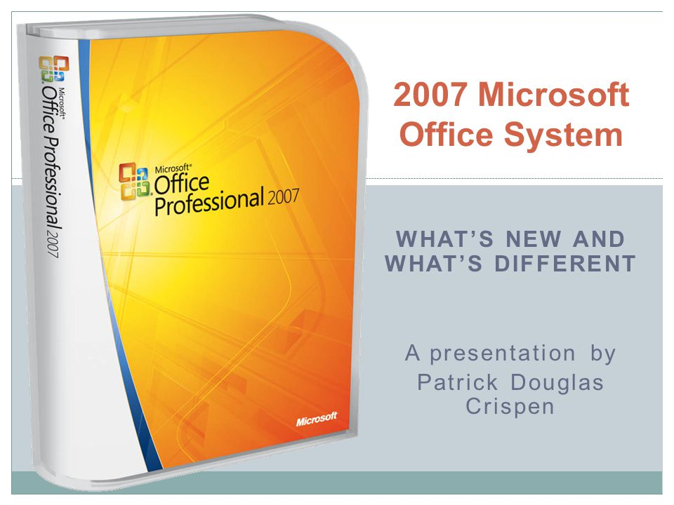 2007 Microsoft Office System WHATS NEW AND WHATS DIFFERENT A presentation by Patrick Douglas Crispen