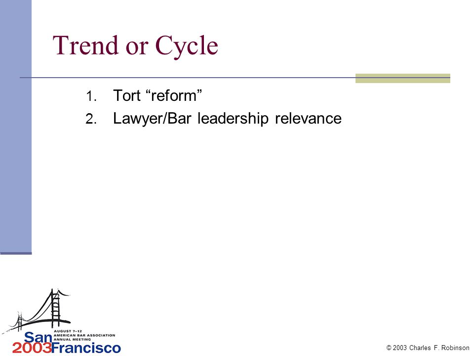 © 2003 Charles F. Robinson Tort Reform- Trend or Cycle? If cycle make low priority If trend bar leadership must actively decide Effect on public Effec