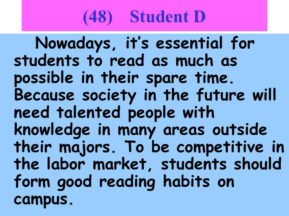 48 Student C Im strongly against students just reading for exams or certificates. Todays society needs people with comprehensive backgrounds. Its only