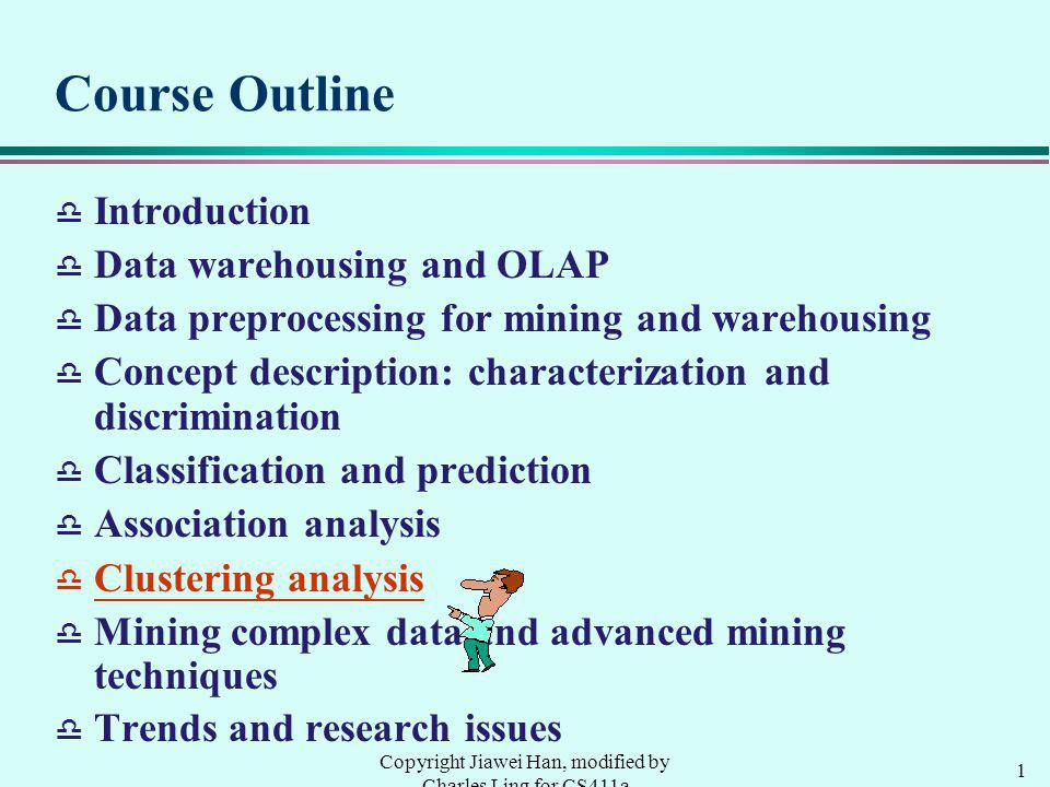 1 Copyright Jiawei Han, modified by Charles Ling for CS411a Course Outline d Introduction d Data warehousing and OLAP d Data preprocessing for mining and warehousing d Concept description: characterization and discrimination d Classification and prediction d Association analysis d Clustering analysis d Mining complex data and advanced mining techniques Trends and research issues