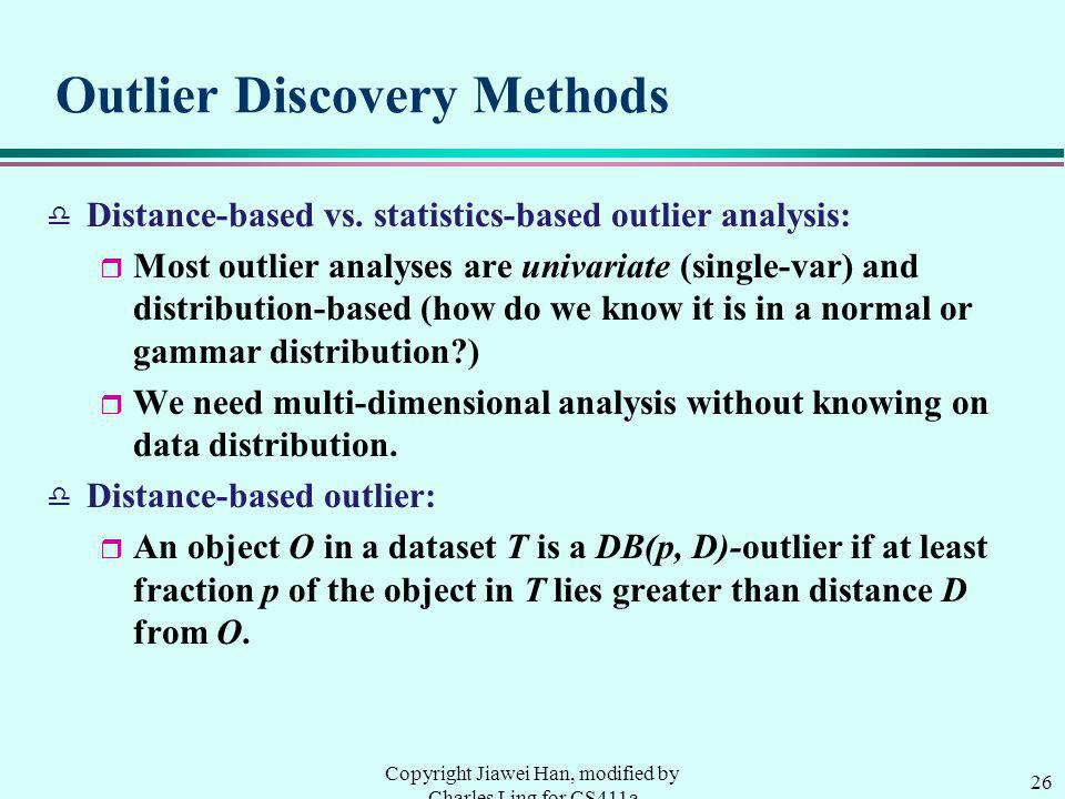26 Copyright Jiawei Han, modified by Charles Ling for CS411a Outlier Discovery Methods d Distance-based vs.