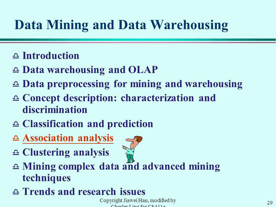 29 Copyright Jiawei Han, modified by Charles Ling for CS411a Data Mining and Data Warehousing d Introduction d Data warehousing and OLAP d Data preprocessing for mining and warehousing d Concept description: characterization and discrimination d Classification and prediction d Association analysis d Clustering analysis d Mining complex data and advanced mining techniques Trends and research issues
