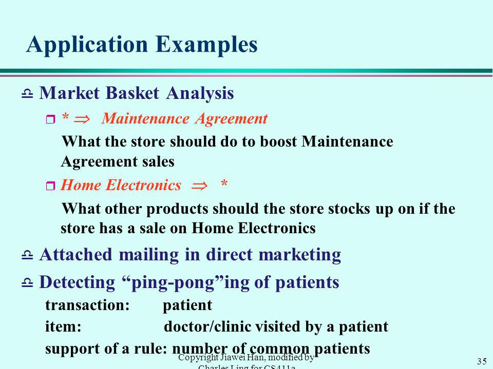 35 Copyright Jiawei Han, modified by Charles Ling for CS411a Application Examples d Market Basket Analysis r * Maintenance Agreement What the store should do to boost Maintenance Agreement sales r Home Electronics * What other products should the store stocks up on if the store has a sale on Home Electronics d Attached mailing in direct marketing d Detecting ping-ponging of patients transaction: patient item: doctor/clinic visited by a patient support of a rule: number of common patients