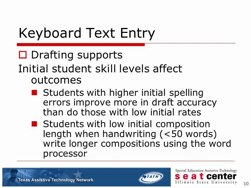 10 Keyboard Text Entry Drafting supports Initial student skill levels affect outcomes Students with higher initial spelling errors improve more in dra