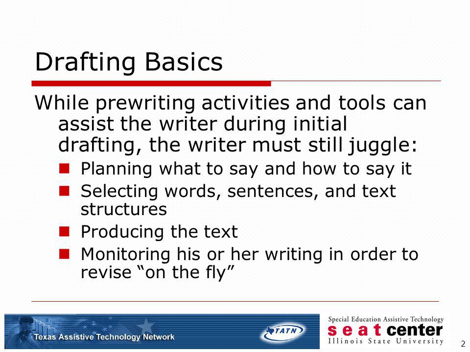 2 Drafting Basics While prewriting activities and tools can assist the writer during initial drafting, the writer must still juggle: Planning what to