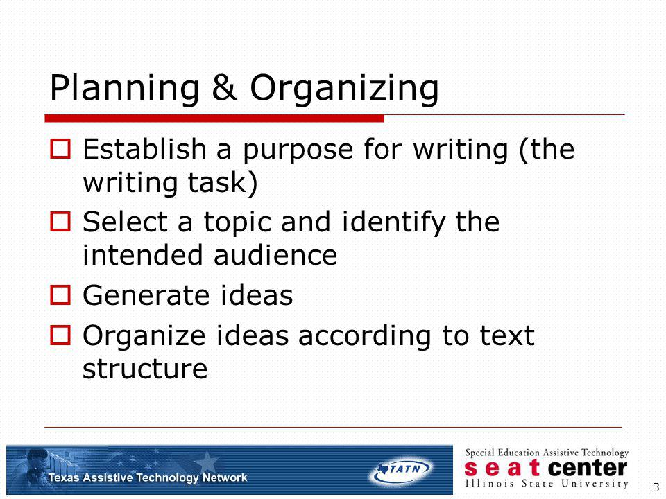 3 Planning & Organizing Establish a purpose for writing (the writing task) Select a topic and identify the intended audience Generate ideas Organize i