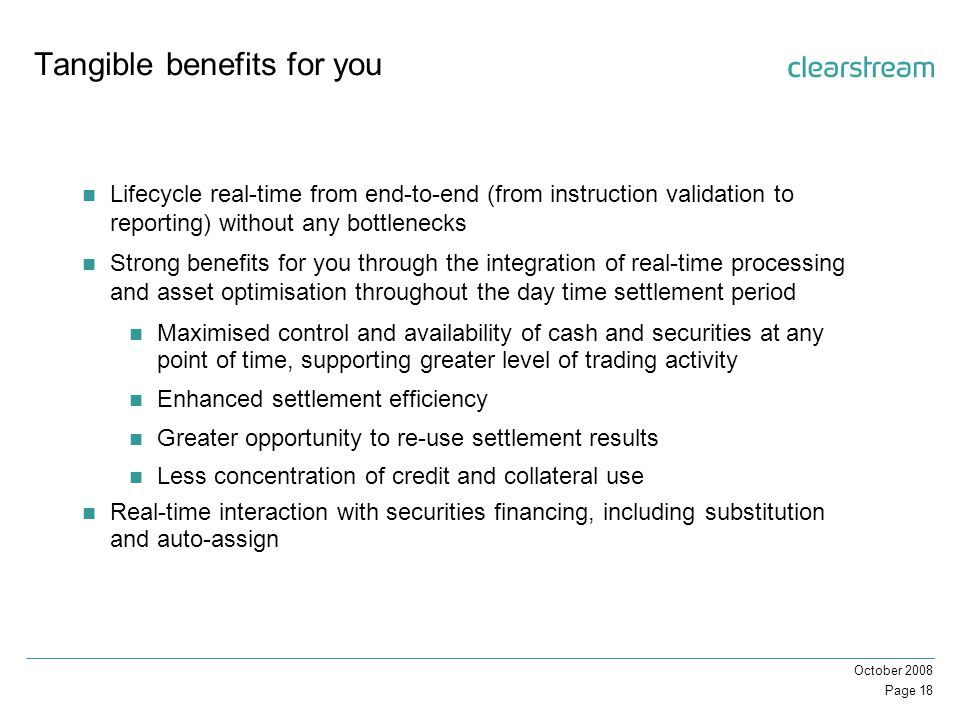 Page 18 October 2008 Tangible benefits for you Lifecycle real-time from end-to-end (from instruction validation to reporting) without any bottlenecks Strong benefits for you through the integration of real-time processing and asset optimisation throughout the day time settlement period Maximised control and availability of cash and securities at any point of time, supporting greater level of trading activity Enhanced settlement efficiency Greater opportunity to re-use settlement results Less concentration of credit and collateral use Real-time interaction with securities financing, including substitution and auto-assign