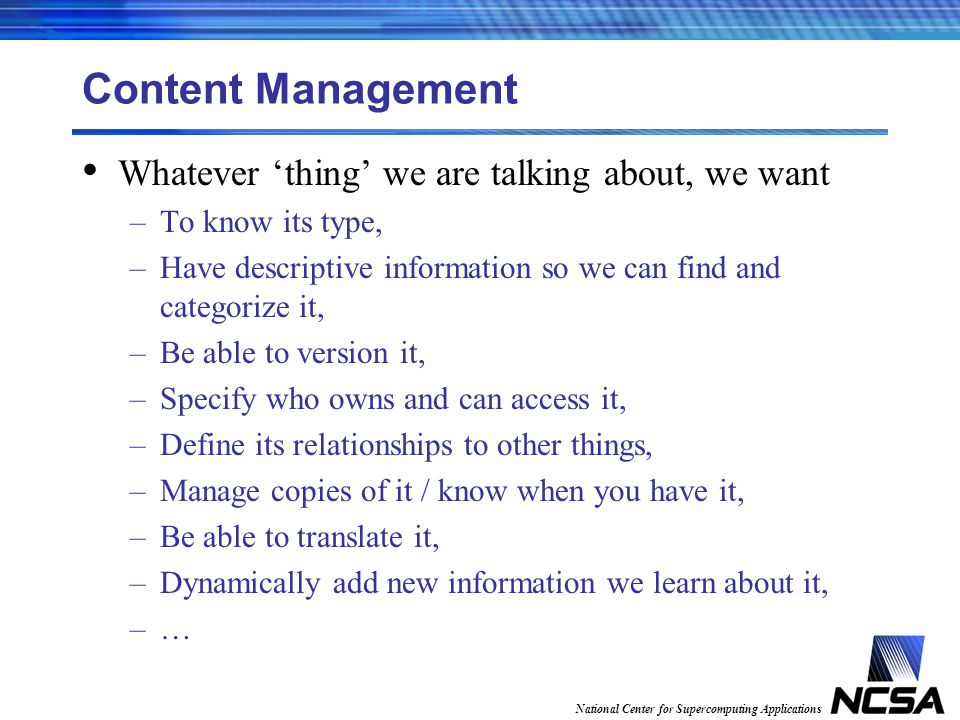 National Center for Supercomputing Applications Content Management Whatever thing we are talking about, we want –To know its type, –Have descriptive information so we can find and categorize it, –Be able to version it, –Specify who owns and can access it, –Define its relationships to other things, –Manage copies of it / know when you have it, –Be able to translate it, –Dynamically add new information we learn about it, –…