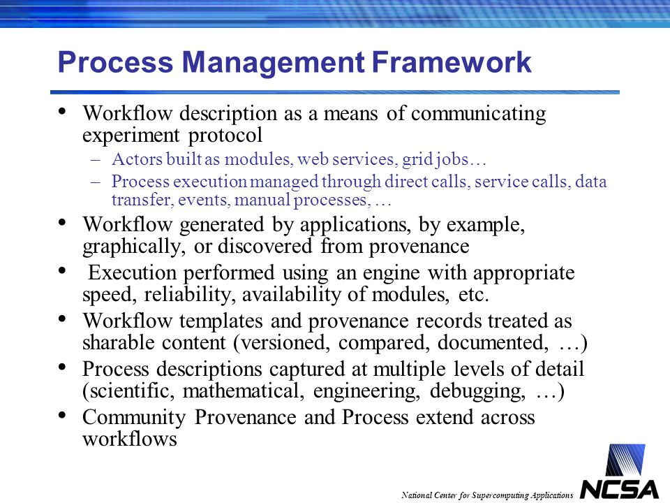 National Center for Supercomputing Applications Process Management Framework Workflow description as a means of communicating experiment protocol –Act