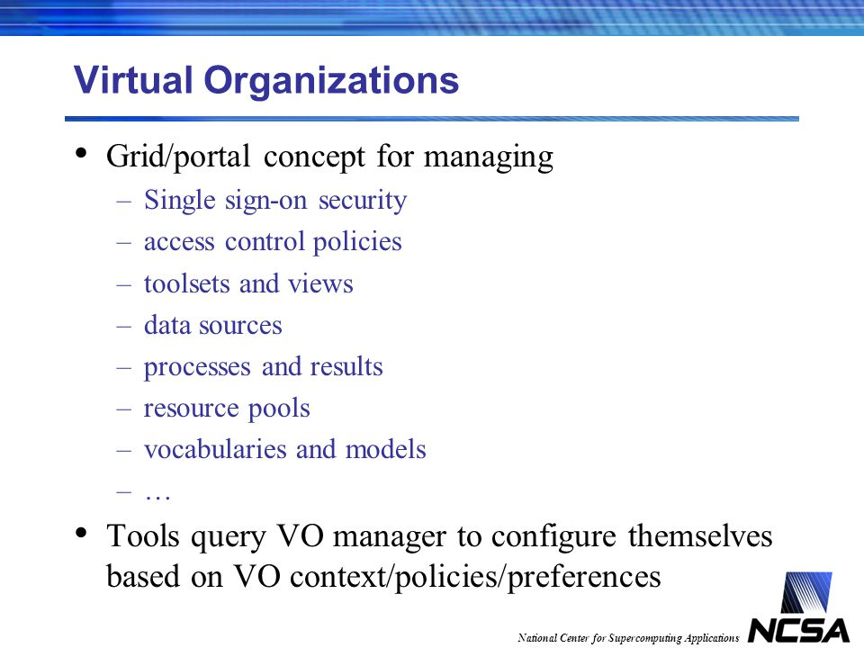 National Center for Supercomputing Applications Virtual Organizations Grid/portal concept for managing –Single sign-on security –access control policies –toolsets and views –data sources –processes and results –resource pools –vocabularies and models –… Tools query VO manager to configure themselves based on VO context/policies/preferences