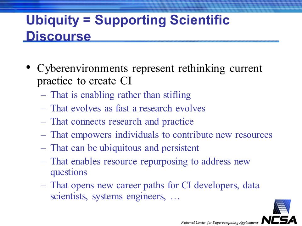 National Center for Supercomputing Applications Ubiquity = Supporting Scientific Discourse Cyberenvironments represent rethinking current practice to create CI –That is enabling rather than stifling –That evolves as fast a research evolves –That connects research and practice –That empowers individuals to contribute new resources –That can be ubiquitous and persistent –That enables resource repurposing to address new questions –That opens new career paths for CI developers, data scientists, systems engineers, …
