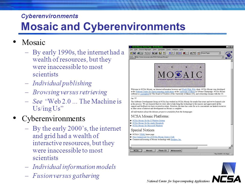 National Center for Supercomputing Applications Cyberenvironments Mosaic and Cyberenvironments Mosaic –By early 1990s, the internet had a wealth of resources, but they were inaccessible to most scientists –Individual publishing –Browsing versus retrieving –See Web 2.0...
