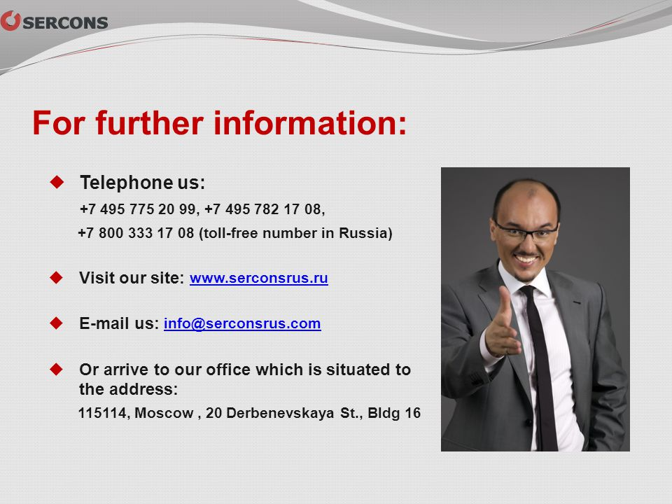 For further information: Telephone us: +7 495 775 20 99, +7 495 782 17 08, +7 800 333 17 08 (toll-free number in Russia) Visit our site: www.serconsru