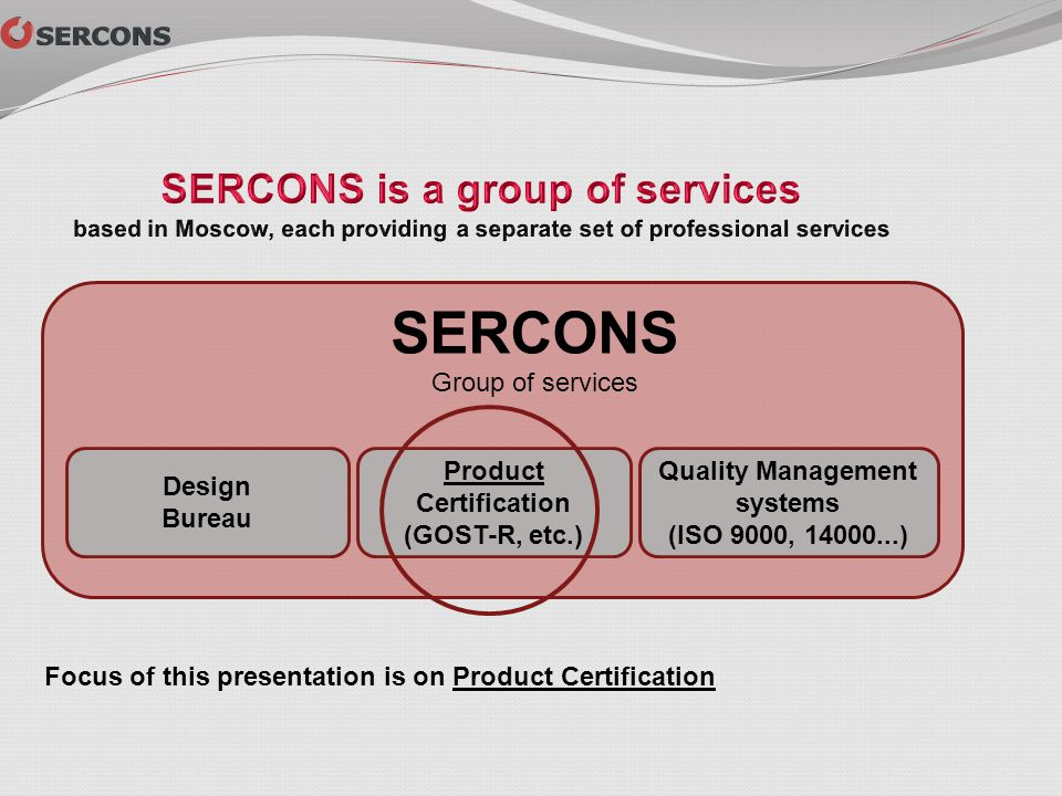 Design Bureau Product Certification (GOST-R, etc.) Quality Management systems (ISO 9000, 14000...) SERCONS Group of services Focus of this presentatio
