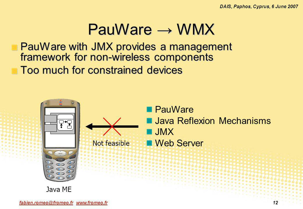 fabien.romeo@fromeo.fr www.fromeo.fr12 DAIS, Paphos, Cyprus, 6 June 2007 PauWare WMX PauWare with JMX provides a management framework for non-wireless components Too much for constrained devices PauWare Java Reflexion Mechanisms JMX Web Server Not feasible Java ME
