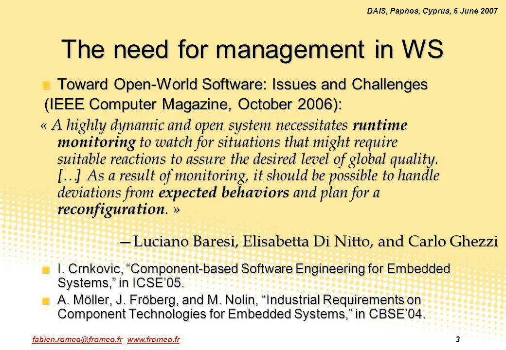 fabien.romeo@fromeo.fr www.fromeo.fr4 DAIS, Paphos, Cyprus, 6 June 2007 Management in CBSE Maintaining component-based systems is a difficult problem – Voas (1998) Black-boxes, in particular COTS components No communication between providers and assemblers Management is often an after-thought Three kinds of approaches in the literature: based on the components infrastructure Lifecycle management, low-level states (attributes) access based on the applications architecture Components reify the architecture, control by replacement based on the components behavior External observations are confronted against behavior models