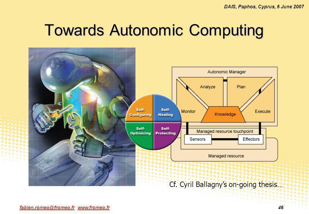 fabien.romeo@fromeo.fr www.fromeo.fr46 DAIS, Paphos, Cyprus, 6 June 2007 Towards Autonomic Computing Cf. Cyril Ballagnys on-going thesis…