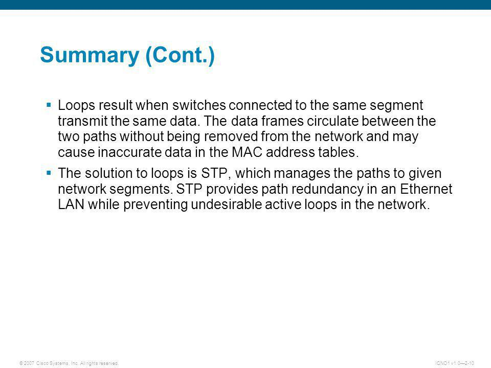 © 2007 Cisco Systems, Inc. All rights reserved.ICND1 v1.02-10 Summary (Cont.) Loops result when switches connected to the same segment transmit the sa
