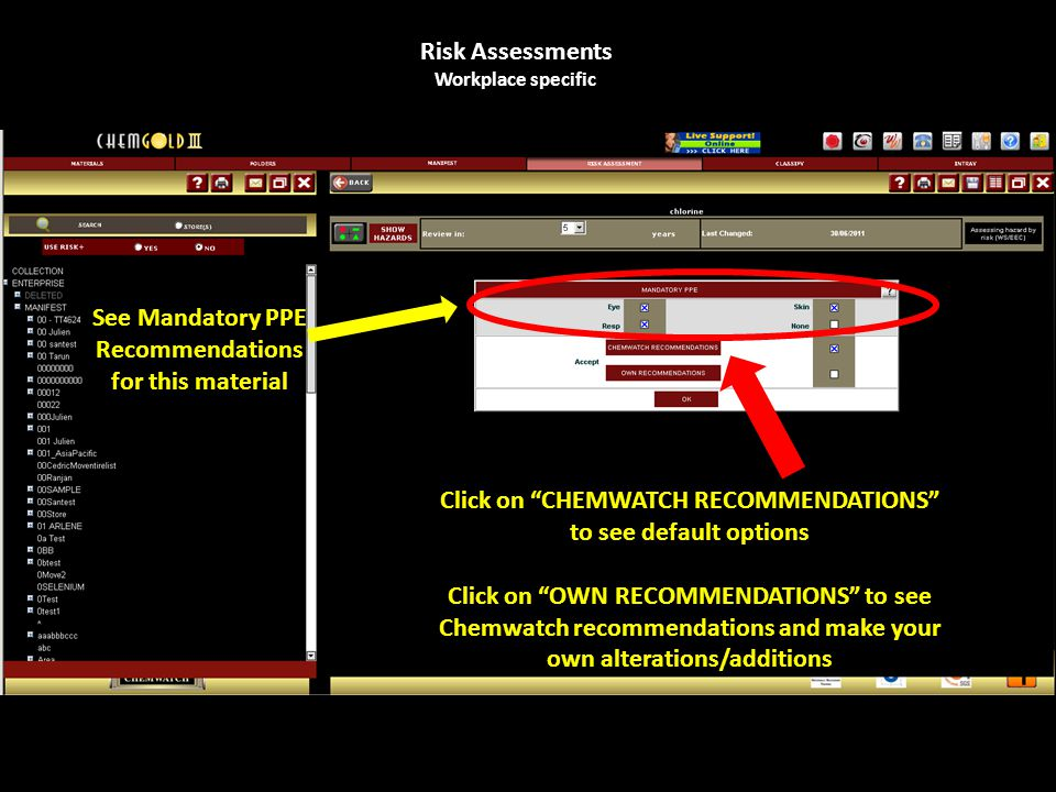 Risk Assessments Workplace specific Click on CHEMWATCH RECOMMENDATIONS to see default options Click on OWN RECOMMENDATIONS to see Chemwatch recommendations and make your own alterations/additions See Mandatory PPE Recommendations for this material