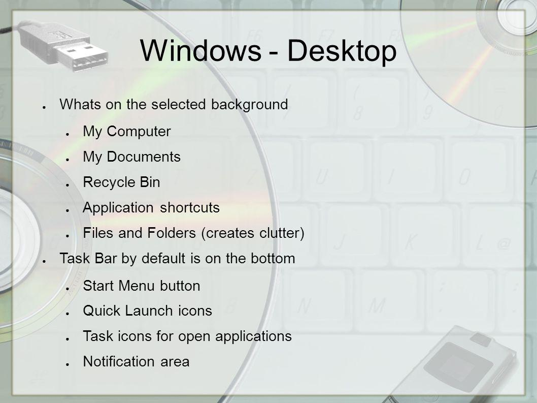Windows - Desktop Whats on the selected background My Computer My Documents Recycle Bin Application shortcuts Files and Folders (creates clutter) Task Bar by default is on the bottom Start Menu button Quick Launch icons Task icons for open applications Notification area